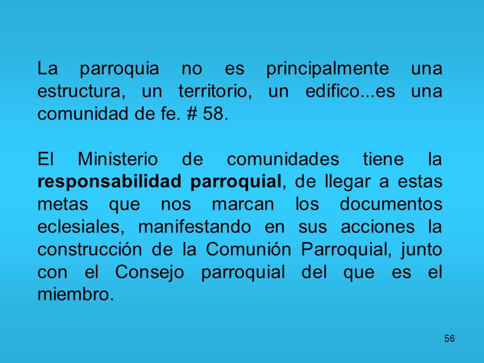56 La parroquia no es principalmente una estructura, un territorio, un edifico...es una comunidad de fe. # 58. El Ministerio de comunidades tiene la r