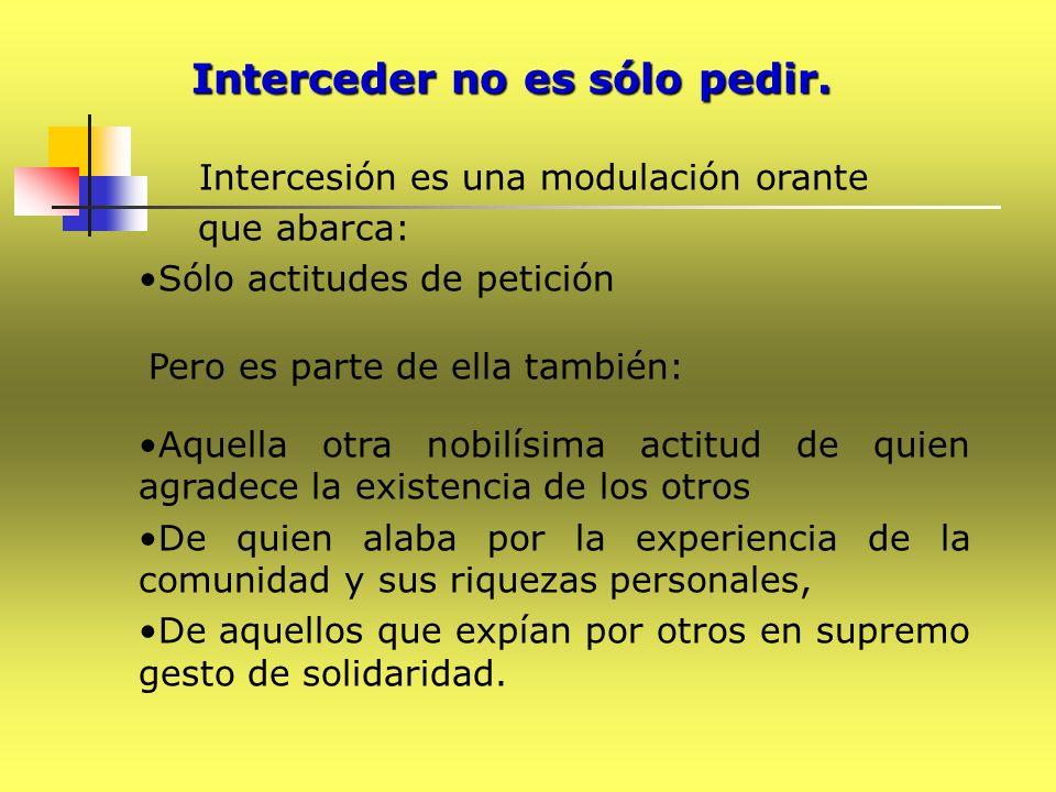 Interceder no es sólo pedir. Intercesión es una modulación orante que abarca: Sólo actitudes de petición Pero es parte de ella también: Aquella otra n