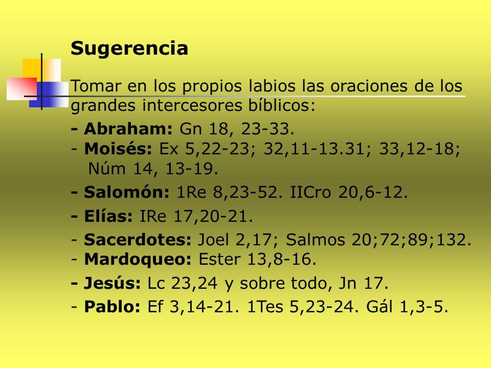 Sugerencia Tomar en los propios labios las oraciones de los grandes intercesores bíblicos: - Abraham: Gn 18, 23-33. - Moisés: Ex 5,22-23; 32,11-13.31;