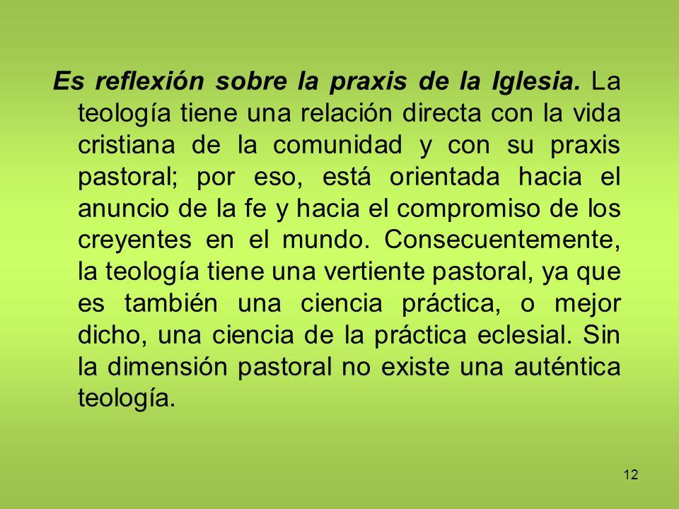 12 Es reflexión sobre la praxis de la Iglesia. La teología tiene una relación directa con la vida cristiana de la comunidad y con su praxis pastoral;