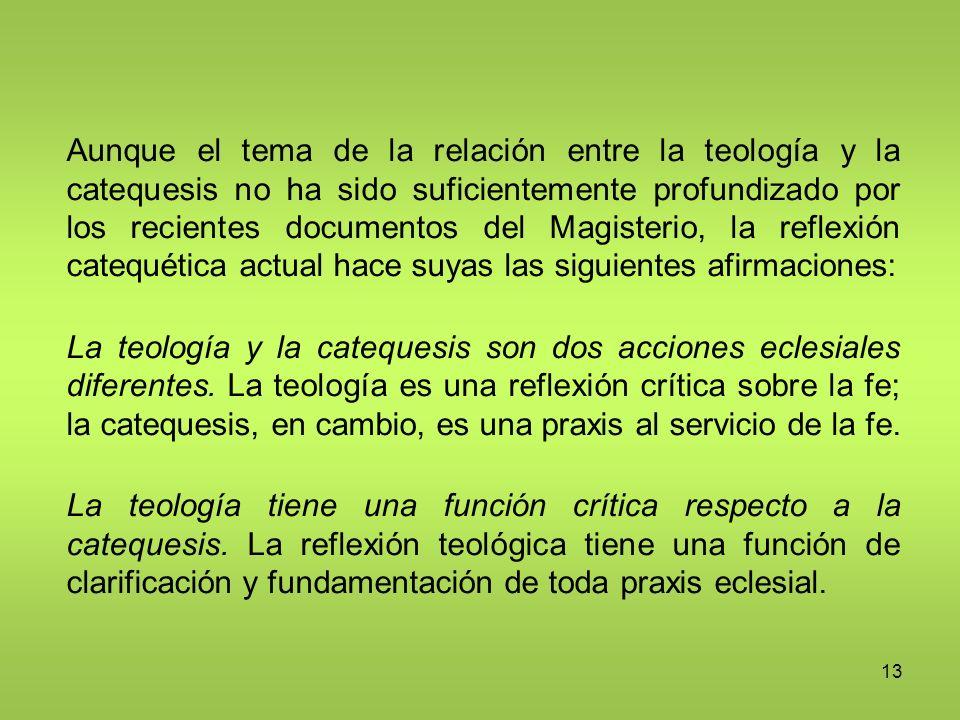 13 Aunque el tema de la relación entre la teología y la catequesis no ha sido suficientemente profundizado por los recientes documentos del Magisterio