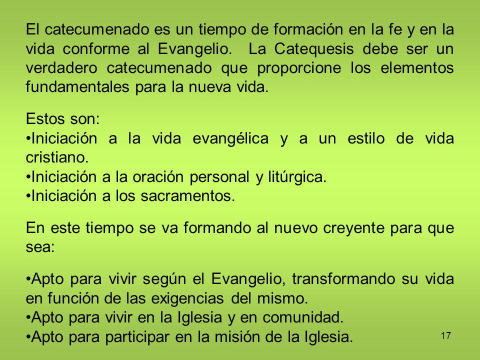 17 El catecumenado es un tiempo de formación en la fe y en la vida conforme al Evangelio. La Catequesis debe ser un verdadero catecumenado que proporc