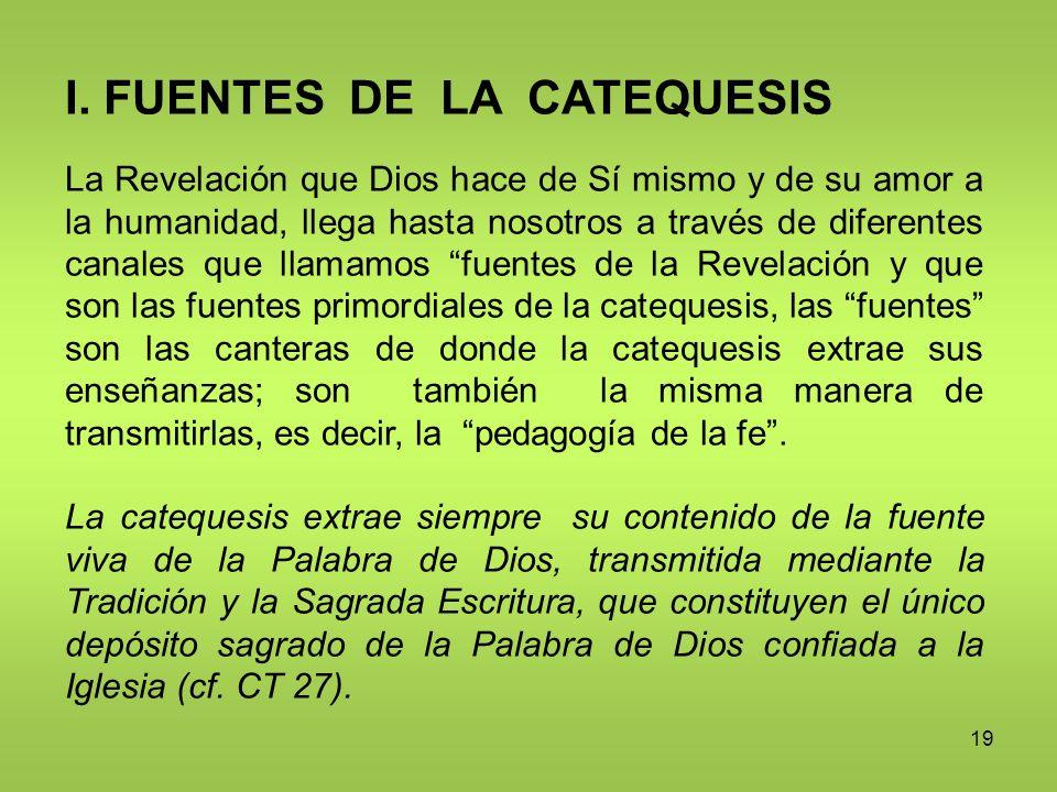 19 I. FUENTES DE LA CATEQUESIS La Revelación que Dios hace de Sí mismo y de su amor a la humanidad, llega hasta nosotros a través de diferentes canale