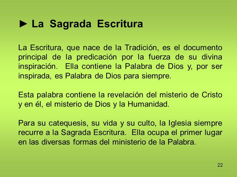 22 La Sagrada Escritura La Escritura, que nace de la Tradición, es el documento principal de la predicación por la fuerza de su divina inspiración. El