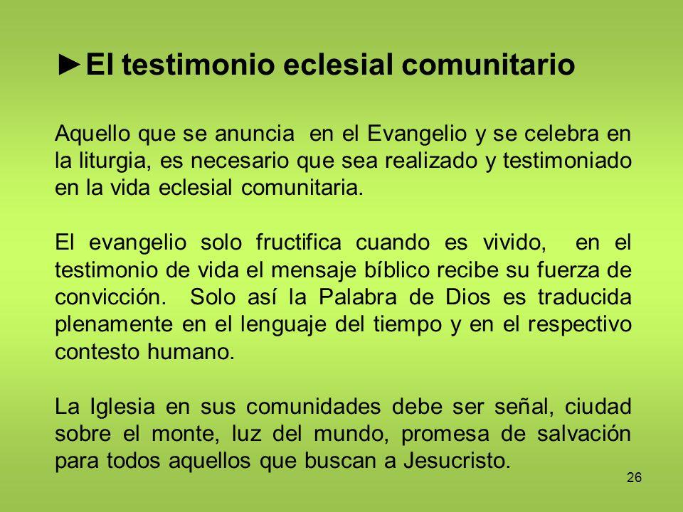 26 El testimonio eclesial comunitario Aquello que se anuncia en el Evangelio y se celebra en la liturgia, es necesario que sea realizado y testimoniad