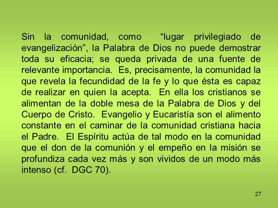 27 Sin la comunidad, como lugar privilegiado de evangelización, la Palabra de Dios no puede demostrar toda su eficacia; se queda privada de una fuente
