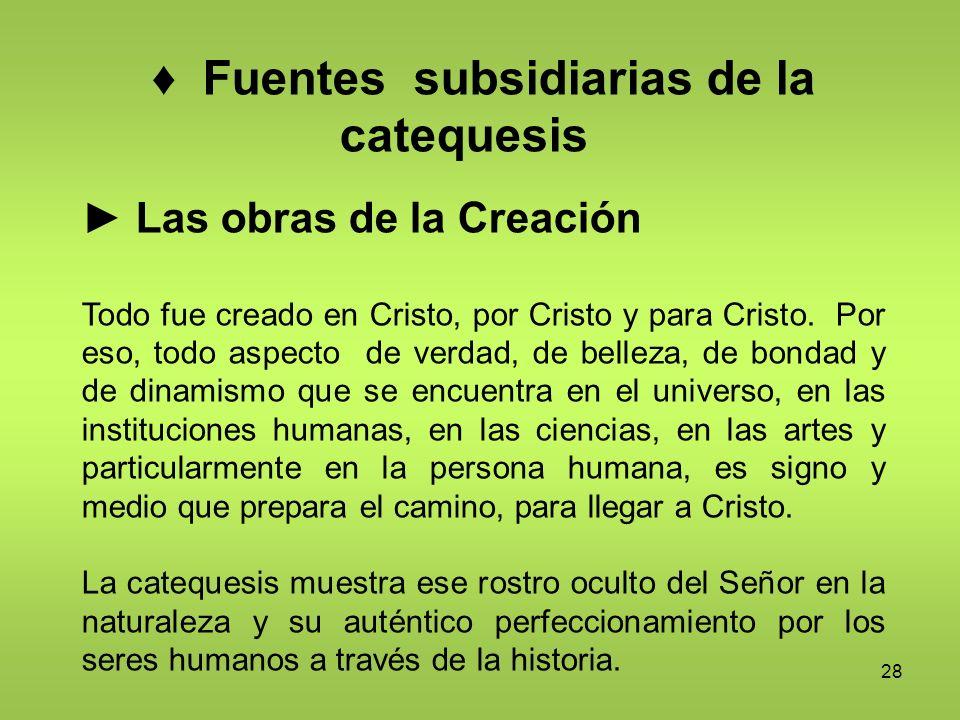 28 Fuentes subsidiarias de la catequesis Las obras de la Creación Todo fue creado en Cristo, por Cristo y para Cristo. Por eso, todo aspecto de verdad