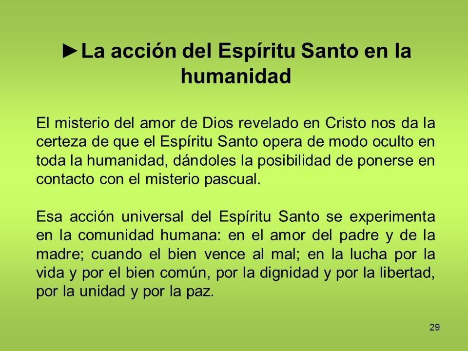 29 La acción del Espíritu Santo en la humanidad El misterio del amor de Dios revelado en Cristo nos da la certeza de que el Espíritu Santo opera de mo