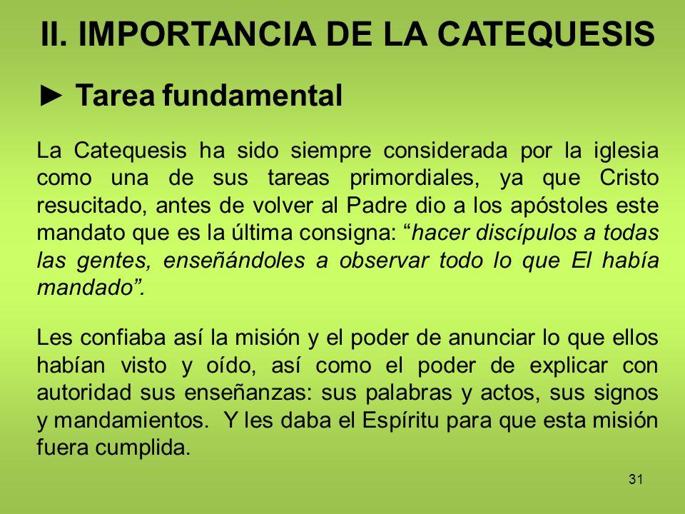 31 II. IMPORTANCIA DE LA CATEQUESIS Tarea fundamental La Catequesis ha sido siempre considerada por la iglesia como una de sus tareas primordiales, ya
