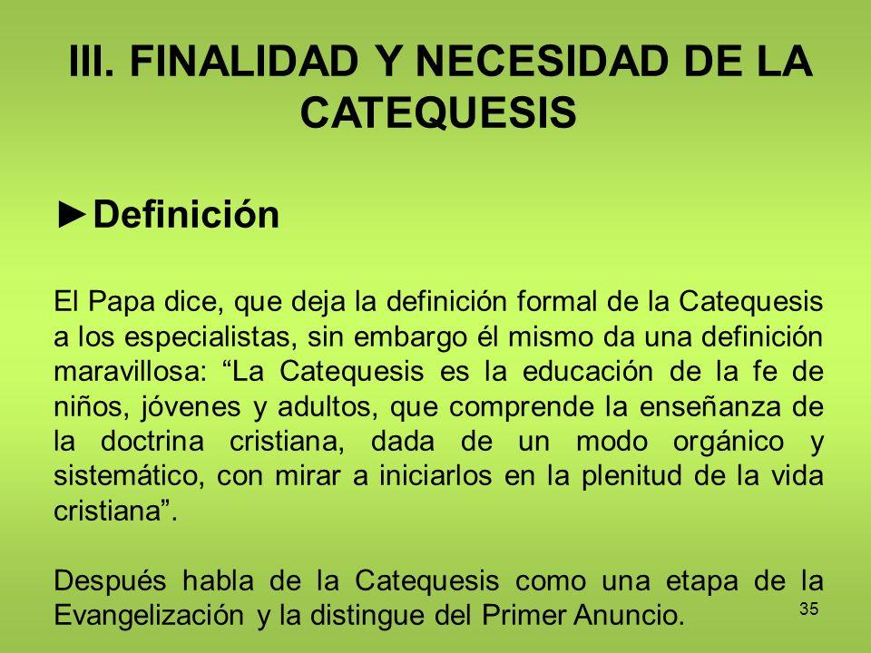 35 III. FINALIDAD Y NECESIDAD DE LA CATEQUESIS Definición El Papa dice, que deja la definición formal de la Catequesis a los especialistas, sin embarg