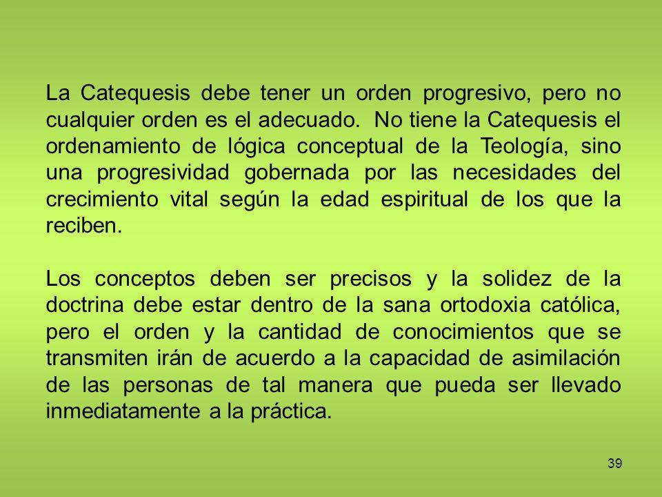 39 La Catequesis debe tener un orden progresivo, pero no cualquier orden es el adecuado. No tiene la Catequesis el ordenamiento de lógica conceptual d