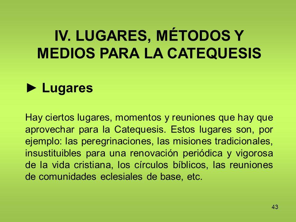 43 IV. LUGARES, MÉTODOS Y MEDIOS PARA LA CATEQUESIS Lugares Hay ciertos lugares, momentos y reuniones que hay que aprovechar para la Catequesis. Estos