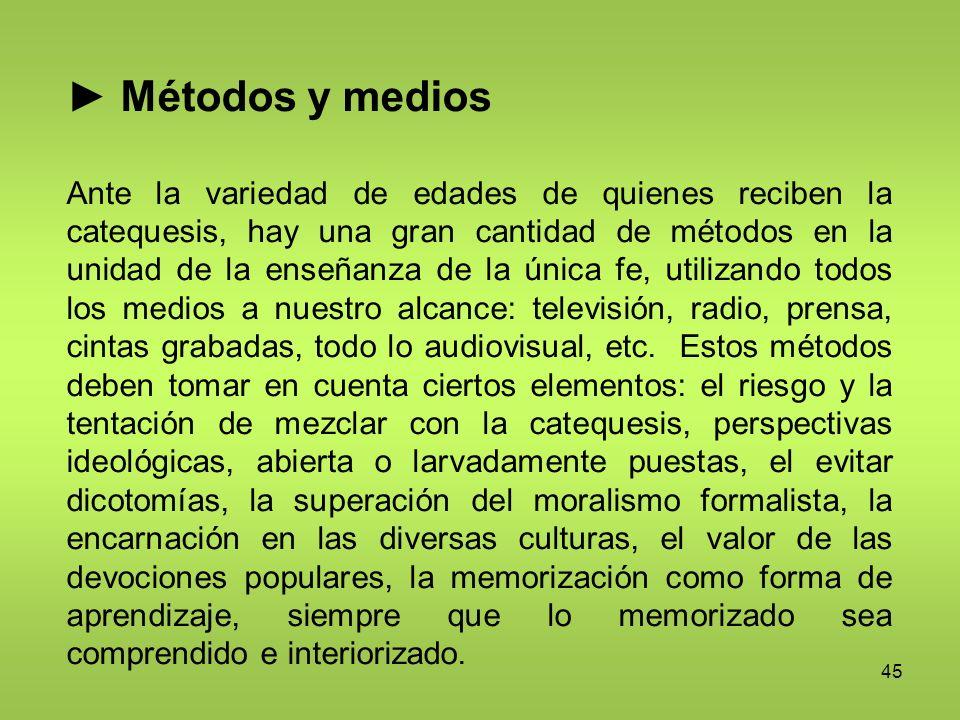 45 Métodos y medios Ante la variedad de edades de quienes reciben la catequesis, hay una gran cantidad de métodos en la unidad de la enseñanza de la ú