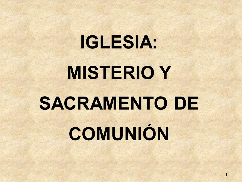 1 IGLESIA: MISTERIO Y SACRAMENTO DE COMUNIÓN
