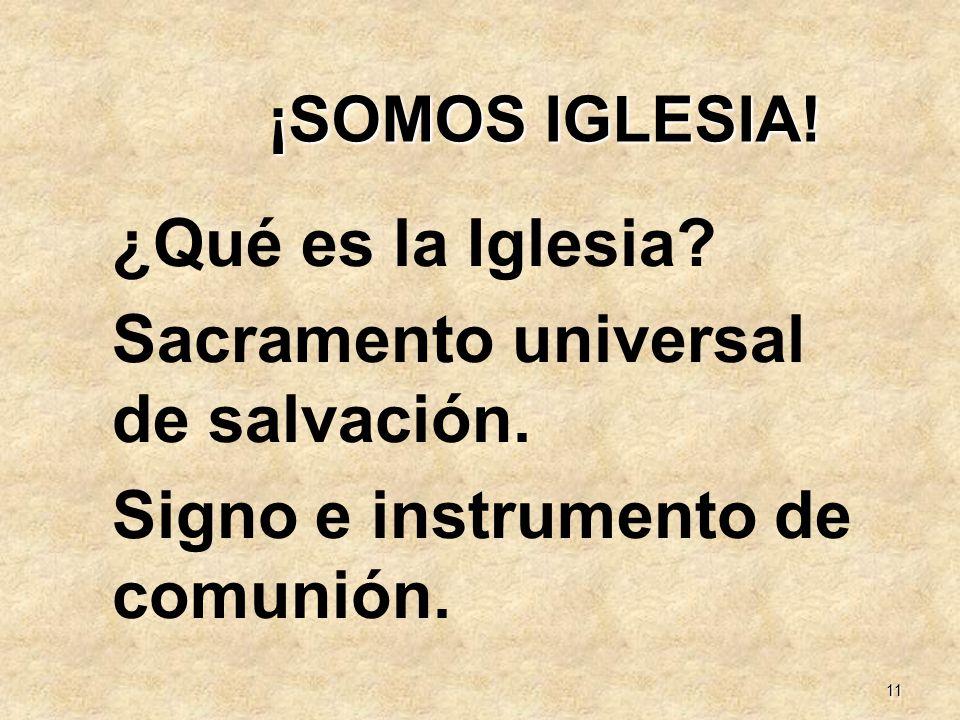11 ¡SOMOS IGLESIA! ¿Qué es la Iglesia? Sacramento universal de salvación. Signo e instrumento de comunión.