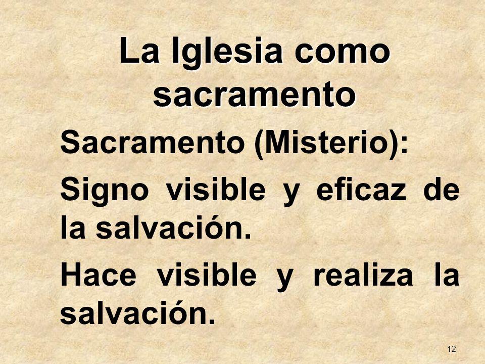 12 La Iglesia como sacramento Sacramento (Misterio): Signo visible y eficaz de la salvación. Hace visible y realiza la salvación.