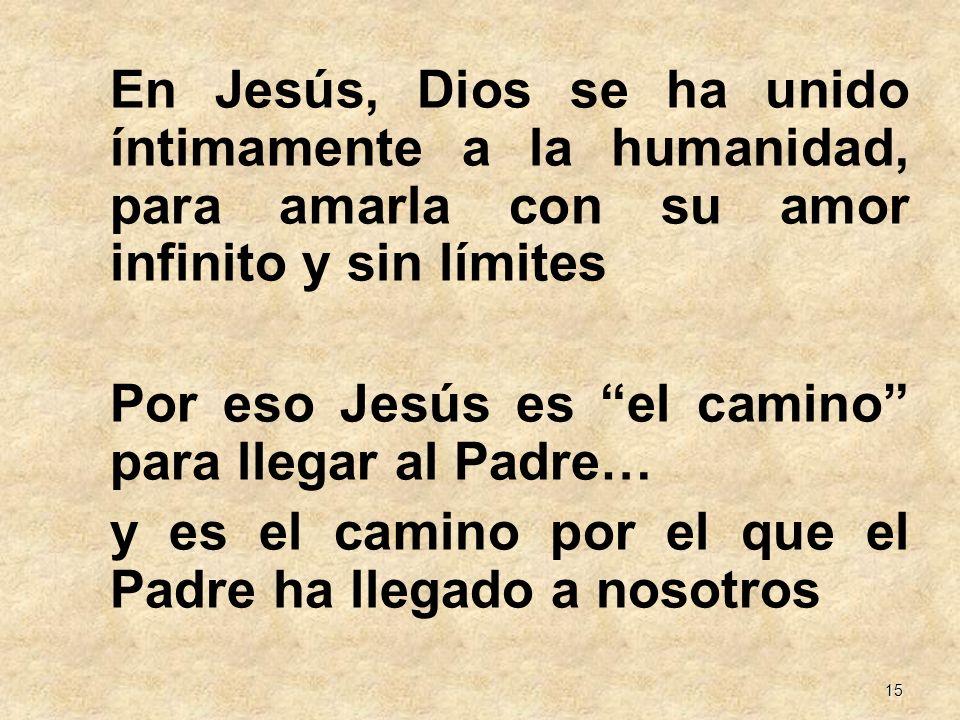15 En Jesús, Dios se ha unido íntimamente a la humanidad, para amarla con su amor infinito y sin límites Por eso Jesús es el camino para llegar al Pad