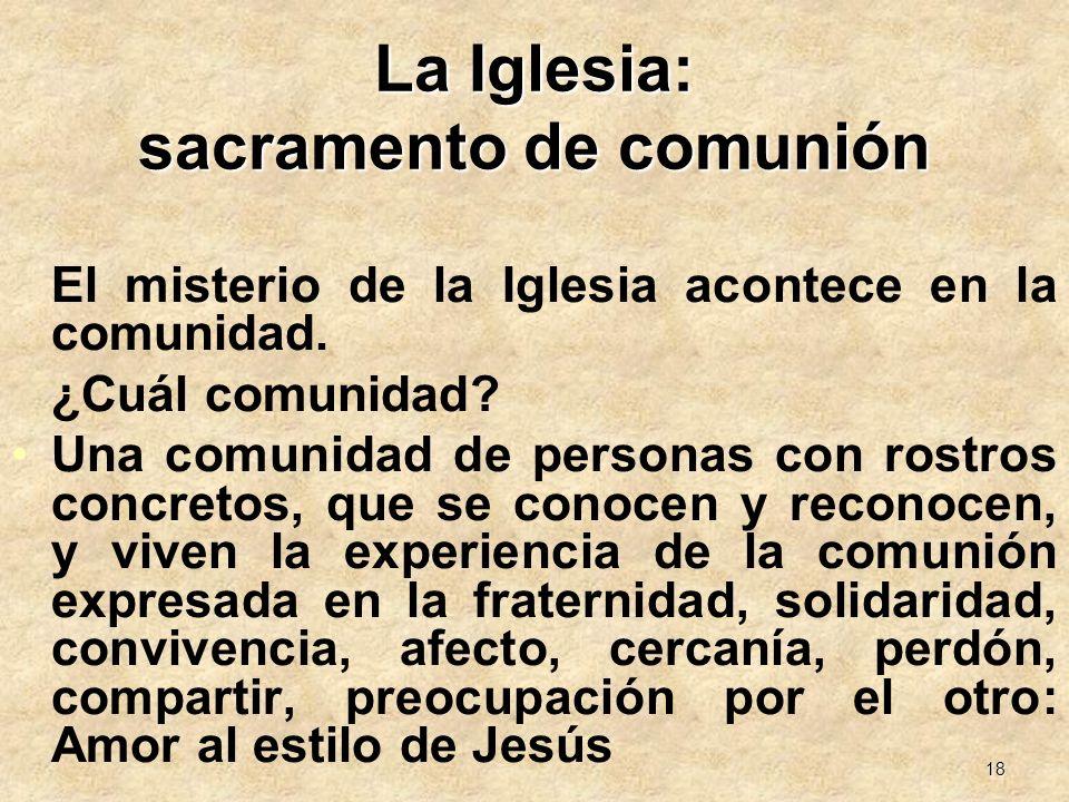 18 La Iglesia: sacramento de comunión El misterio de la Iglesia acontece en la comunidad. ¿Cuál comunidad? Una comunidad de personas con rostros concr
