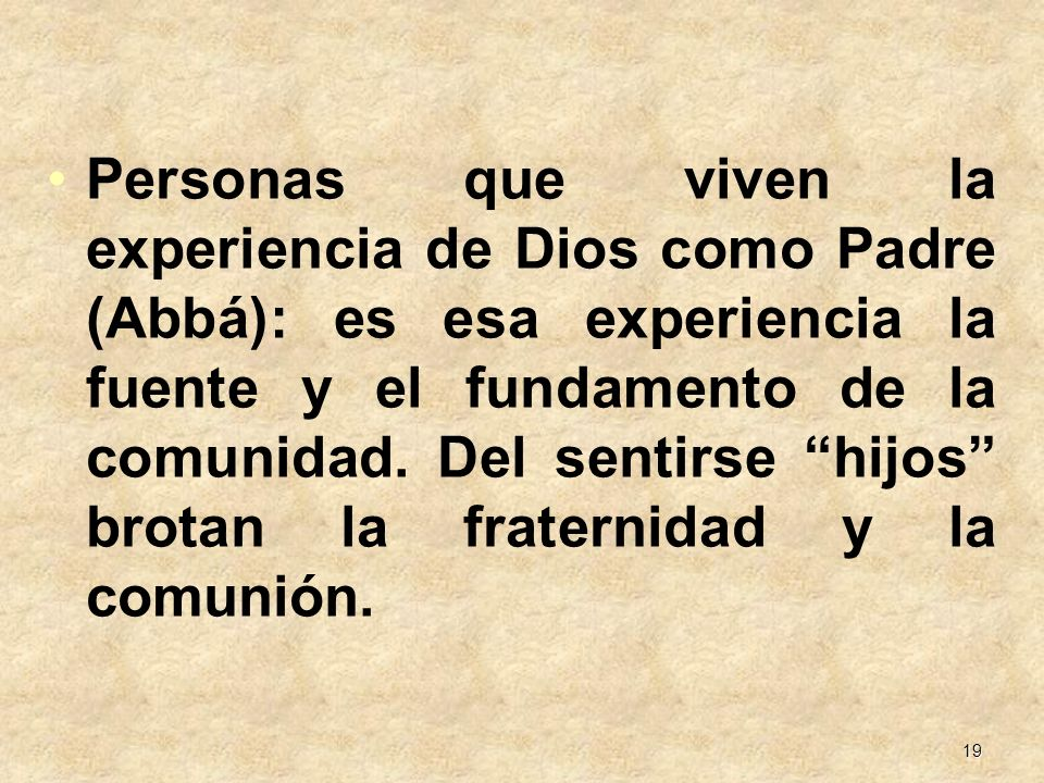19 Personas que viven la experiencia de Dios como Padre (Abbá): es esa experiencia la fuente y el fundamento de la comunidad. Del sentirse hijos brota