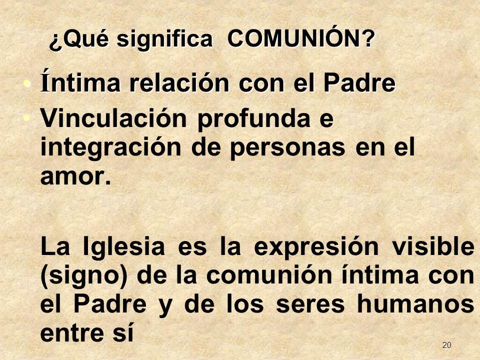 20 ¿Qué significa COMUNIÓN? Í ntima relación con el PadreÍ ntima relación con el Padre Vinculación profunda e integración de personas en el amor. La I