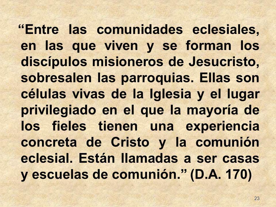 23 Entre las comunidades eclesiales, en las que viven y se forman los discípulos misioneros de Jesucristo, sobresalen las parroquias. Ellas son célula