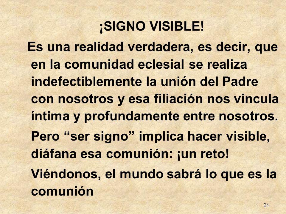 24 ¡ SIGNO VISIBLE! Es una realidad verdadera, es decir, que en la comunidad eclesial se realiza indefectiblemente la unión del Padre con nosotros y e