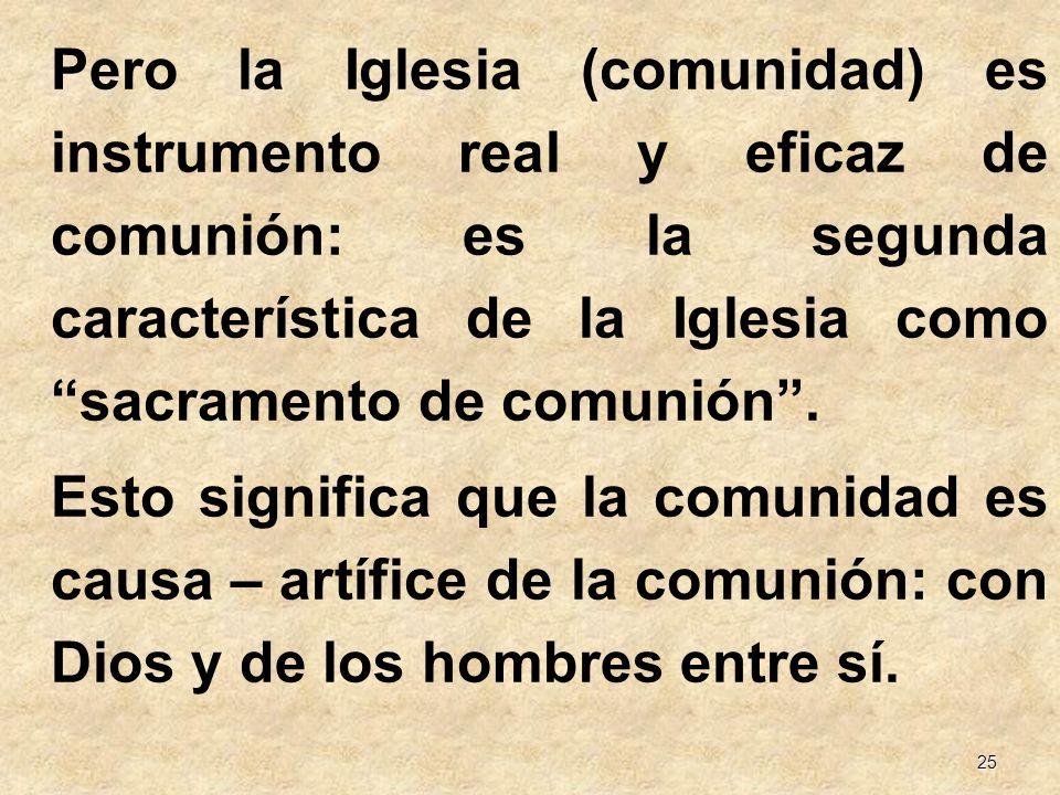 25 Pero la Iglesia (comunidad) es instrumento real y eficaz de comunión: es la segunda característica de la Iglesia como sacramento de comunión. Esto
