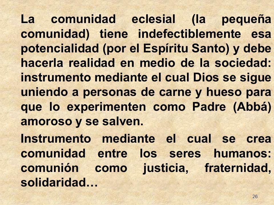 26 La comunidad eclesial (la pequeña comunidad) tiene indefectiblemente esa potencialidad (por el Espíritu Santo) y debe hacerla realidad en medio de