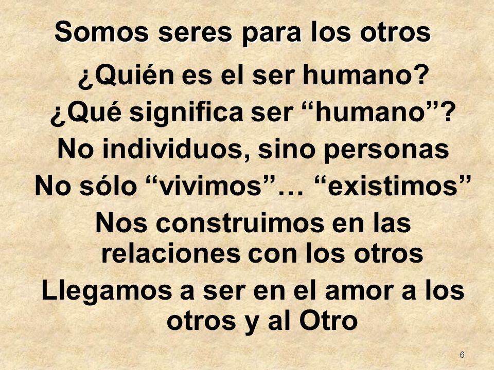 6 Somos seres para los otros ¿Quién es el ser humano? ¿Qué significa ser humano? No individuos, sino personas No sólo vivimos… existimos Nos construim