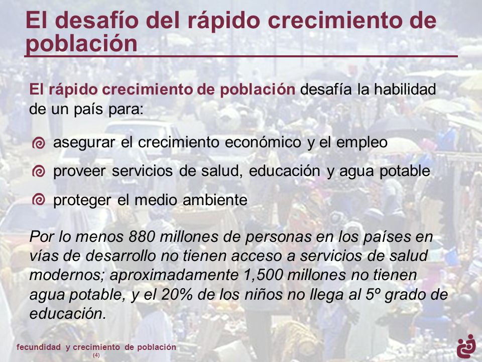 fecundidad y crecimiento de población (4) El desafío del rápido crecimiento de población El rápido crecimiento de población desafía la habilidad de un
