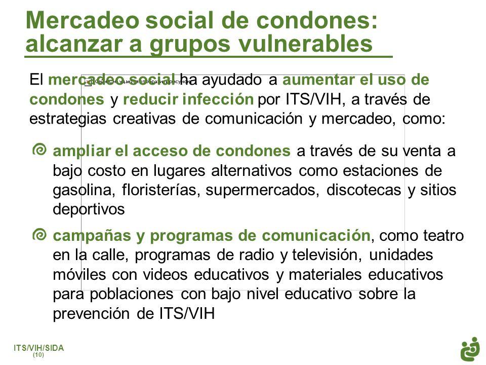ITS/VIH/SIDA (10) Mercadeo social de condones: alcanzar a grupos vulnerables El mercadeo social ha ayudado a aumentar el uso de condones y reducir inf