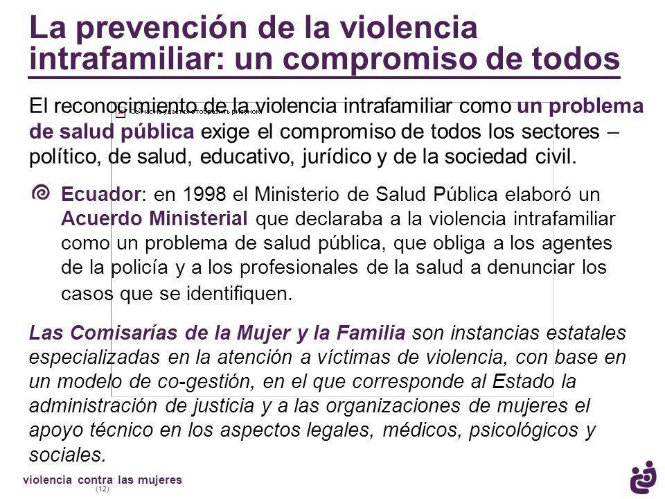 violencia contra las mujeres (12) La prevención de la violencia intrafamiliar: un compromiso de todos El reconocimiento de la violencia intrafamiliar como un problema de salud pública exige el compromiso de todos los sectores – político, de salud, educativo, jurídico y de la sociedad civil.
