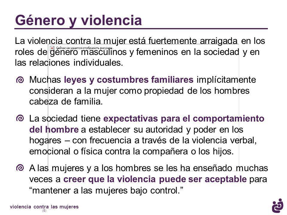 violencia contra las mujeres (5) Género y violencia La violencia contra la mujer está fuertemente arraigada en los roles de género masculinos y femeninos en la sociedad y en las relaciones individuales.
