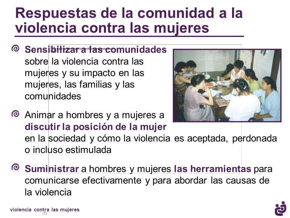 violencia contra las mujeres (7) Sensibilizar a las comunidades sobre la violencia contra las mujeres y su impacto en las mujeres, las familias y las comunidades Animar a hombres y a mujeres a discutir la posición de la mujer en la sociedad y cómo la violencia es aceptada, perdonada o incluso estimulada Suministrar a hombres y mujeres las herramientas para comunicarse efectivamente y para abordar las causas de la violencia Respuestas de la comunidad a la violencia contra las mujeres