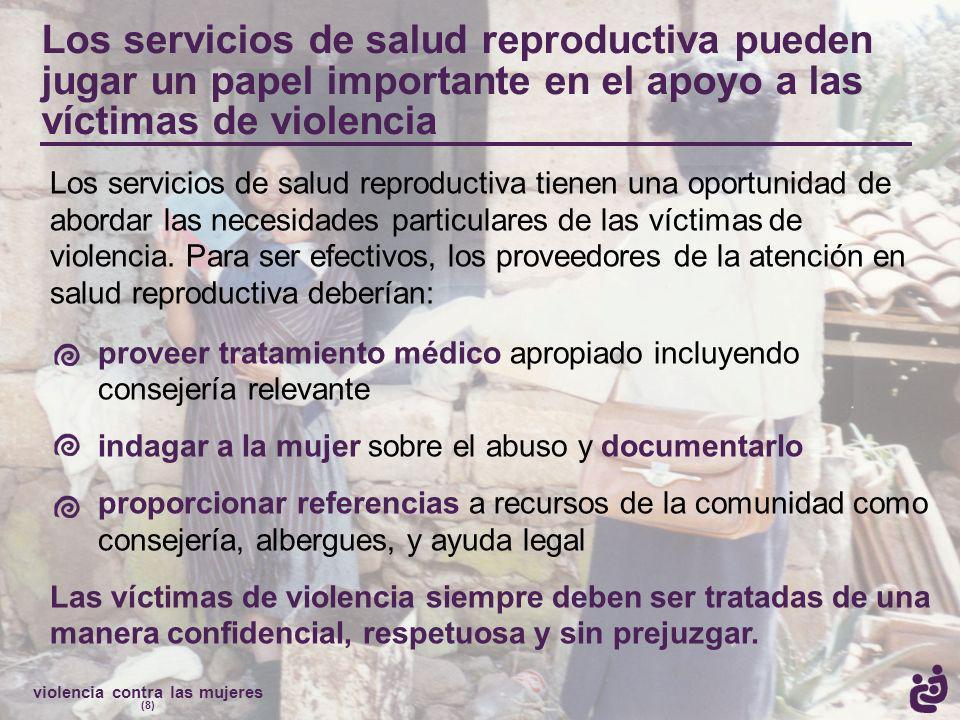 violencia contra las mujeres (8) Los servicios de salud reproductiva pueden jugar un papel importante en el apoyo a las víctimas de violencia Los servicios de salud reproductiva tienen una oportunidad de abordar las necesidades particulares de las víctimas de violencia.