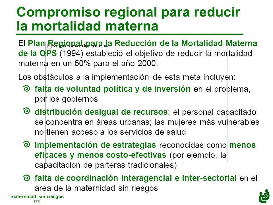 maternidad sin riesgos (11) Compromiso regional para reducir la mortalidad materna El Plan Regional para la Reducción de la Mortalidad Materna de la OPS (1994) estableció el objetivo de reducir la mortalidad materna en un 50% para el año 2000.