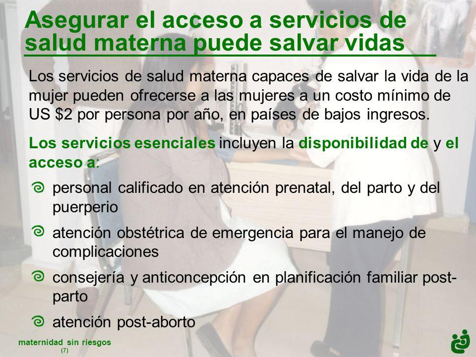 maternidad sin riesgos (7) Los servicios de salud materna capaces de salvar la vida de la mujer pueden ofrecerse a las mujeres a un costo mínimo de US $2 por persona por año, en países de bajos ingresos.