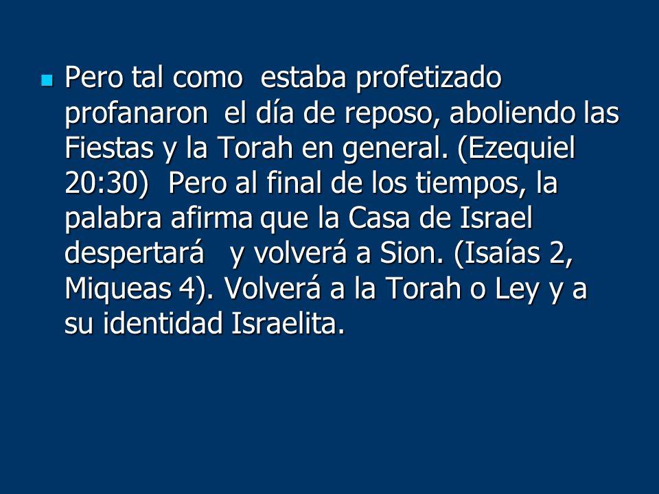Pero tal como estaba profetizado profanaron el día de reposo, aboliendo las Fiestas y la Torah en general. (Ezequiel 20:30) Pero al final de los tiemp