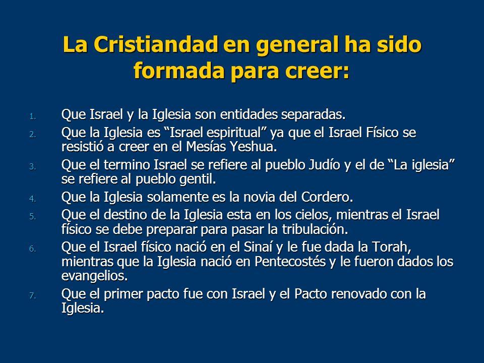 La Cristiandad en general ha sido formada para creer: 1. Que Israel y la Iglesia son entidades separadas. 2. Que la Iglesia es Israel espiritual ya qu