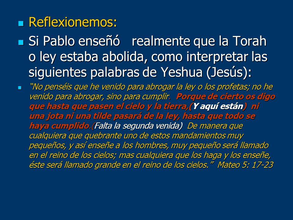 Reflexionemos: Reflexionemos: Si Pablo enseñó realmente que la Torah o ley estaba abolida, como interpretar las siguientes palabras de Yeshua (Jesús):