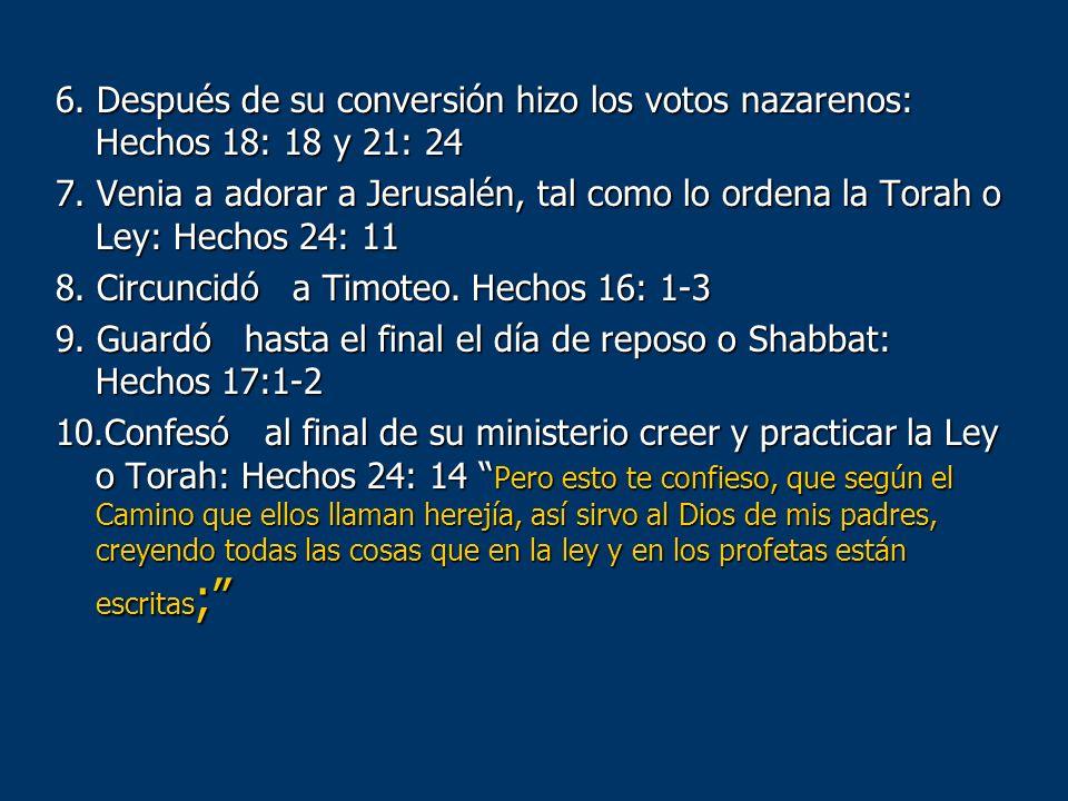 6. Después de su conversión hizo los votos nazarenos: Hechos 18: 18 y 21: 24 7. Venia a adorar a Jerusalén, tal como lo ordena la Torah o Ley: Hechos