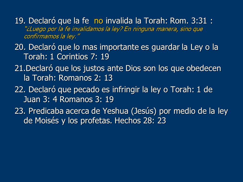 19. Declaró que la fe no invalida la Torah: Rom. 3:31 : ¿Luego por la fe invalidamos la ley? En ninguna manera, sino que confirmamos la ley. 20. Decla