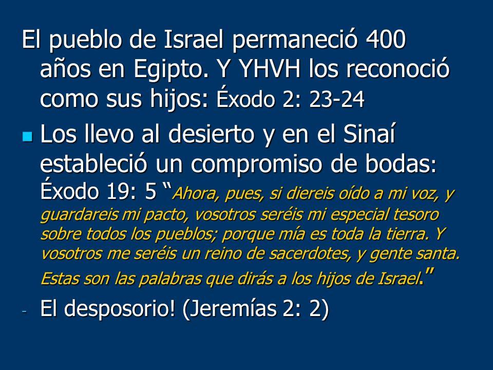 El pueblo de Israel permaneció 400 años en Egipto. Y YHVH los reconoció como sus hijos: Éxodo 2: 23-24 Los llevo al desierto y en el Sinaí estableció