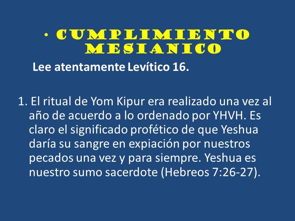 CUMPLIMIENTO MESIANICO Lee atentamente Levítico 16. 1. El ritual de Yom Kipur era realizado una vez al año de acuerdo a lo ordenado por YHVH. Es claro