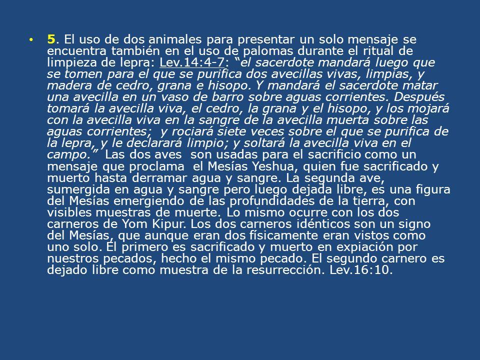 5. El uso de dos animales para presentar un solo mensaje se encuentra también en el uso de palomas durante el ritual de limpieza de lepra: Lev.14:4-7:
