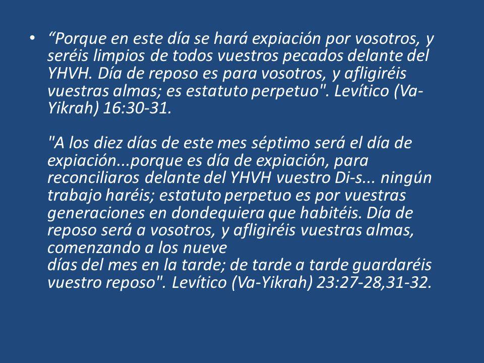 Porque en este día se hará expiación por vosotros, y seréis limpios de todos vuestros pecados delante del YHVH. Día de reposo es para vosotros, y afli