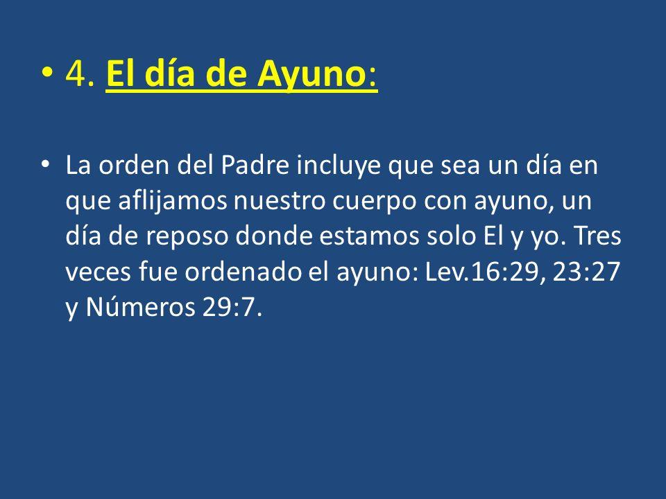 4. El día de Ayuno: La orden del Padre incluye que sea un día en que aflijamos nuestro cuerpo con ayuno, un día de reposo donde estamos solo El y yo.