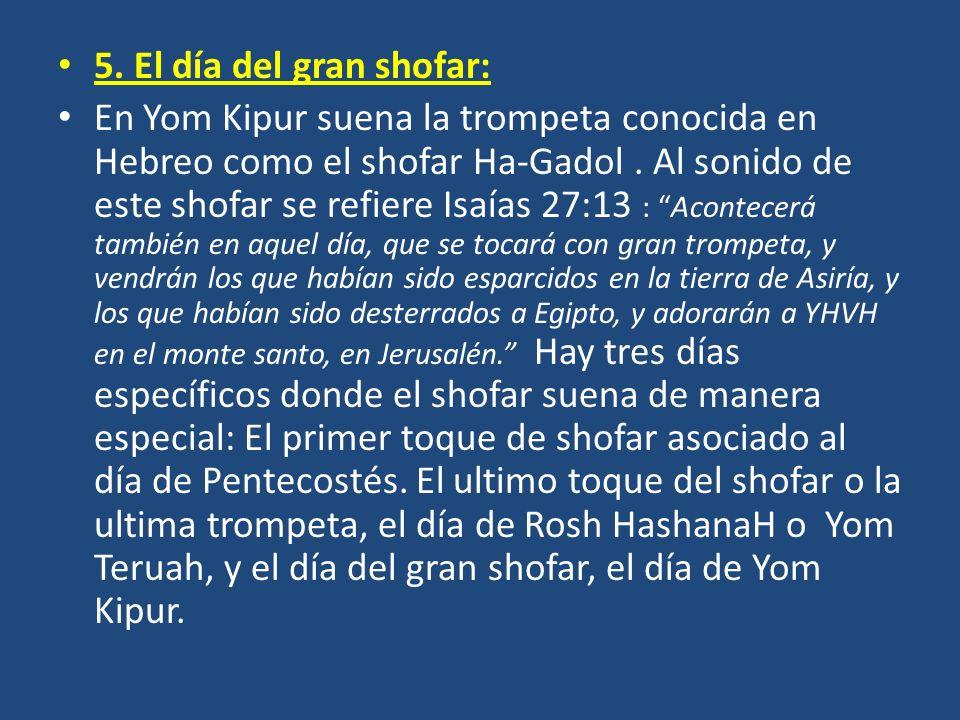 5. El día del gran shofar: En Yom Kipur suena la trompeta conocida en Hebreo como el shofar Ha-Gadol. Al sonido de este shofar se refiere Isaías 27:13