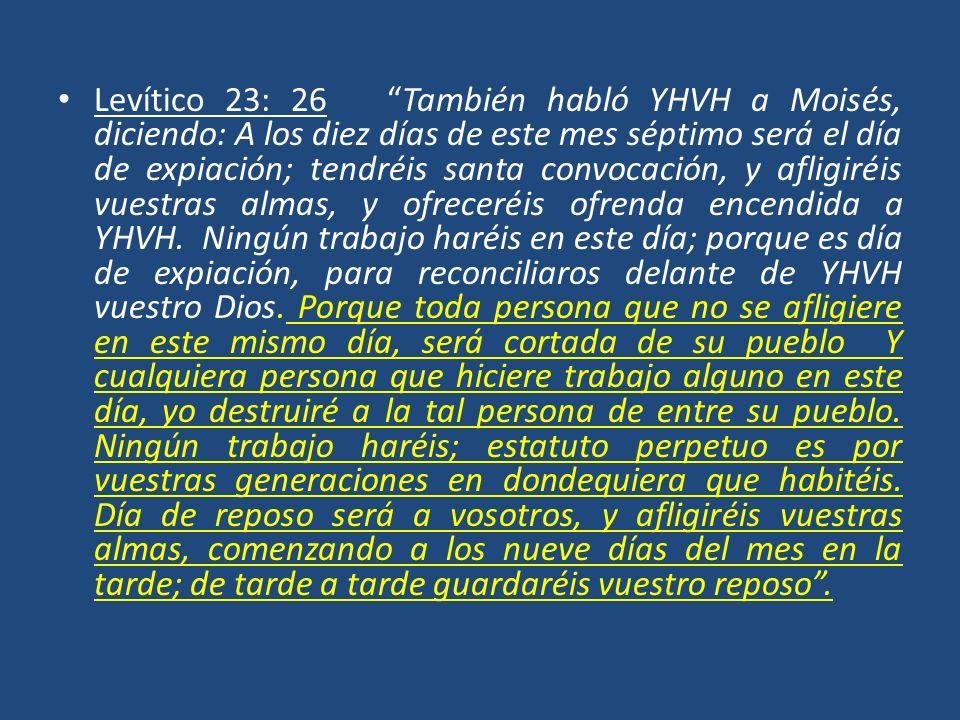 Levítico 23: 26 También habló YHVH a Moisés, diciendo: A los diez días de este mes séptimo será el día de expiación; tendréis santa convocación, y afl