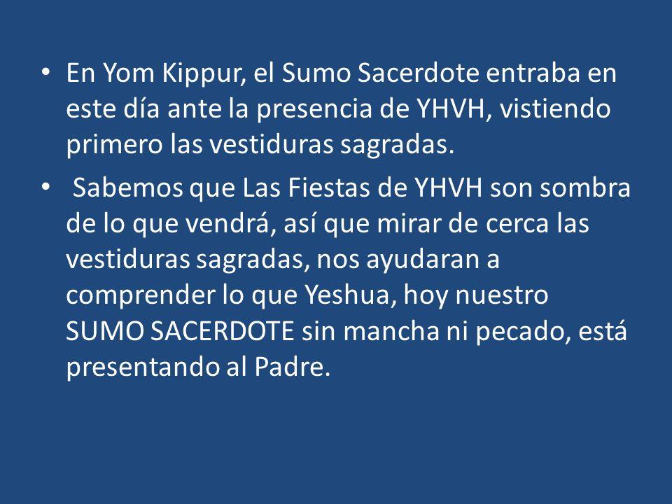 En Yom Kippur, el Sumo Sacerdote entraba en este día ante la presencia de YHVH, vistiendo primero las vestiduras sagradas. Sabemos que Las Fiestas de